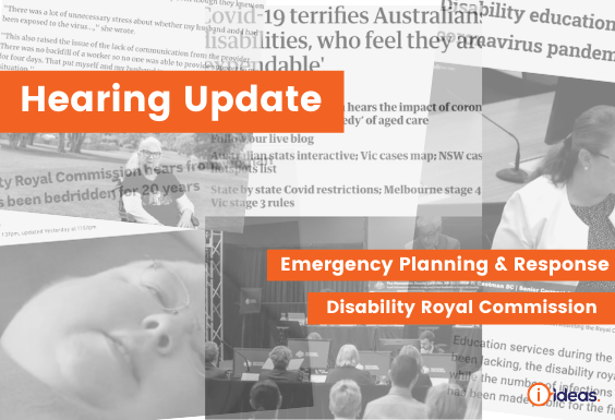 Bold words say hearing update - disability royal commission emergency planning and response  in the background is a montage of news paper articles in black and white on disability
