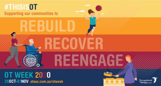 The image for OT week. There are 5 lines horizontally, in yellow, orange, darker orange, maroon and blue. The test reads #Thisisot Supporting our communities to rebuild recover reengage OT week 2020 26th Oct- 01 Nov otaus.com.au. Graphics on the image are o a female with prosthetic leg playing a ball sport, a carer pushing a older person in a s=wheelchair and a person with disability cooking in the kitchen.